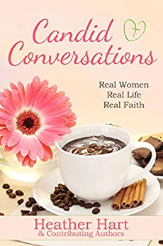 Candid Conversations: Real Women. Real Life. Real Faith by [Heather Hart]