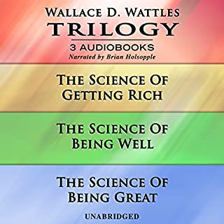 Wallace D. Wattles Trilogy     The Science of Getting Rich, The Science of Being Well, and The Science of Being Great              By:                                                                                                                                 Wallace D. Wattles                               Narrated by:                                                                                                                                 Brian Holsopple                      Length: 7 hrs and 28 mins     157 ratings     Overall 4.9