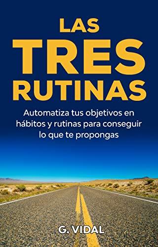 Las tres rutinas ( descanso, hábitos, ejercicio, metas, objetivos y sueño ): Automatiza tus objetivos en hábitos y rutinas para conseguir lo que te propongas (Desarrollo personal)