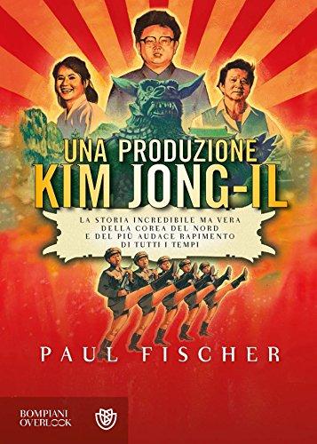 Una produzione Kim Jong-Il: la storia incredibile ma vera della Corea Del Nord e del più audace rapimento di tutti i tempo (Overlook)