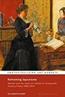 Reframing Japonisme: Women and the Asian Art Market in Nineteenth-Century France, 1853–1914 (Contextualizing Art Markets)