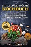 Mittelmeerküche Kochbuch: Gesünder leben durch eine ausgewogene Ernährung mit 150 abwechlungsreichen Rezepten - Inkl. 5 Tipps für ein gesundes und...