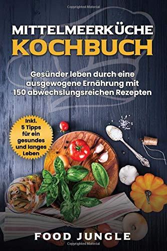 Mittelmeerküche Kochbuch: Gesünder leben durch eine ausgewogene Ernährung mit 150 abwechlungsreichen Rezepten - Inkl. 5 Tipps für ein gesundes und langes Leben