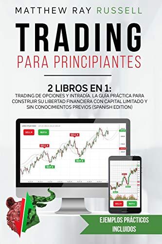 Trading para Principiantes: 2 Libros en 1: Trading de Opciones y Intradía. La Guía Práctica para Construir su Libertad Financiera con Capital Limitado ... (Trading for Beginners (Spanish Version))