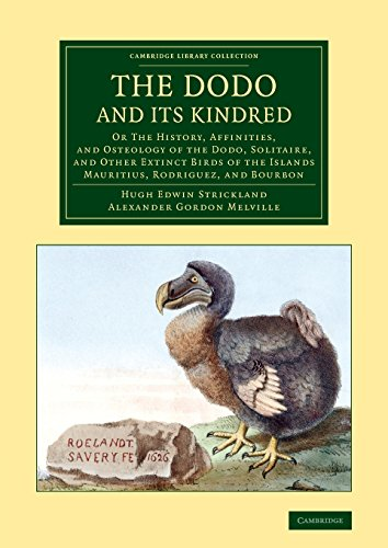 The Dodo and its Kindred: Or The History, Affinities, and Osteology of the Dodo, Solitaire, and Other Extinct Birds of the Islands Mauritius, ... (Cambridge Library Collection - Zoology)