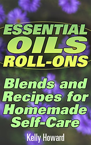 Essential Oils Roll-Ons: Blends and Recipes for Homemade Self-Care: (Essential Oils Books, Aromatherapy) (English Edition)