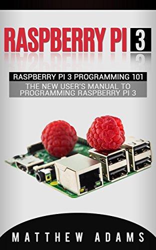 Raspberry Pi 3: Raspberry Pi 3 Programming 101 - The New User's Manual To Programming Raspberry Pi 3 (Raspberry Pi 3 Guide) (English Edition)