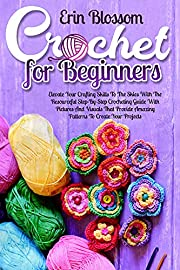 Crochet for Beginners: Elevate Your Crafting Skills To The Skies With The Resourceful Step-By-Step Crocheting Guide With Pictures And Visuals That Provide Amazing Patters To Create Your Projects
