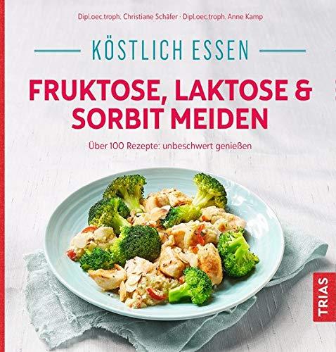 Köstlich essen - Fruktose, Laktose & Sorbit meiden: Über 100 Rezepte: unbeschwert genießen