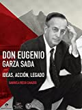 Don Eugenio Garza Sada. Ideas, acción, legado (Spanish Edition)