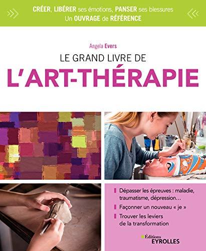 Le grand livre de l'art-thérapie: Dépasser les épreuves :...