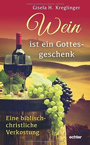 Wein ist ein Gottesgeschenk: Eine biblisch-christliche Verkostung