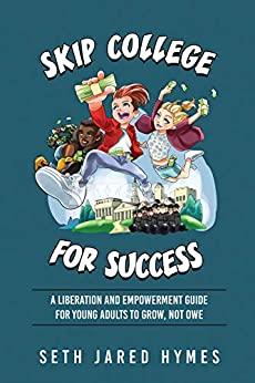 Skip College for Success: A Liberation & Empowerment Guide for Young Adults To Grow, Not Owe by [Seth Jared Hymes]