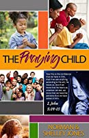 The Praying Child: Prayer is the pathway to discipleship that will lead to fulfilling God's purpose for your life.