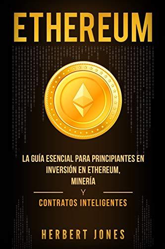 Ethereum: La guía esencial para principiantes en inversión en Ethereum, minería y contratos...