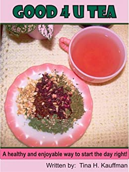 Good 4 U Tea: A healthy and enjoyable way to start the day right! (Healthy Tea Blends You Can Make Book 1)