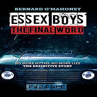 Essex Boys: The Final Word     No More Myths, No More Lies - The Definitive Story              By:                                                                                                                                 Bernard O'Mahoney                               Narrated by:                                                                                                                                 Karl Jenkinson                      Length: 10 hrs and 44 mins     281 ratings     Overall 4.5