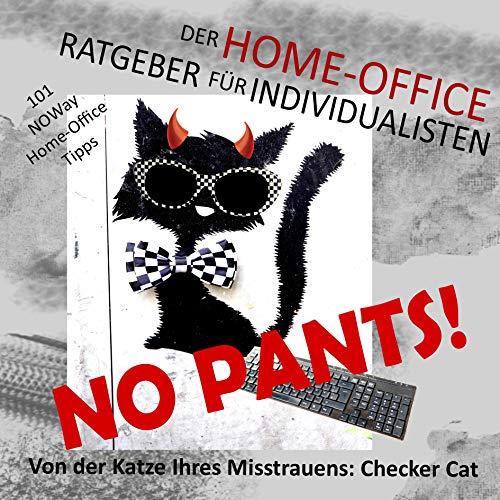 No pants! Der Home-Office-Ratgeber für Individualisten (101 NOWay Home-Office-Tipps - von der Katze Ihres Misstrauens: Checker Cat)