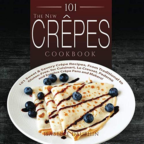 101 The New Crepes Cookbook: 101 Sweet & Savory Crepe Recipes, from Traditional to Gluten-Free, for Cuisinart, LeCrueset, Paderno and Eurolux Crepe ... Makers! (Crepes and Crepe Makers) (Volume 1)