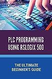 PLC Programming Using Rslogix 500: The Ultimate Beginner's Guide: Ladder Logic Programming (English Edition)