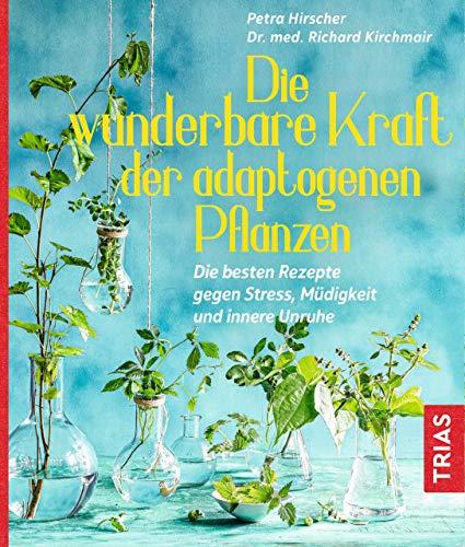Die wunderbare Kraft der adaptogenen Pflanzen: Die besten Rezepte gegen Stress, Müdigkeit und innere Unruhe