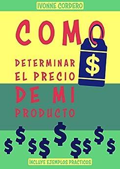 Como determinar el precio de mi producto: manual para establecer precios (Spanish Edition) by [ivonne cordero, mario  flores]