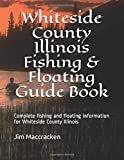 Whiteside County Illinois Fishing & Floating Guide Book: Complete fishing and floating information for Whiteside County Illinois (Illinois Fishing & Floating Guide Books)