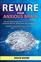 Rewire your Anxious Brain: The CBT-Based Guide to Master Yourself and Counter Anxiety, Depression and Overthinking. Program Your Mind to Build Willpower and Find Your Inner Peace