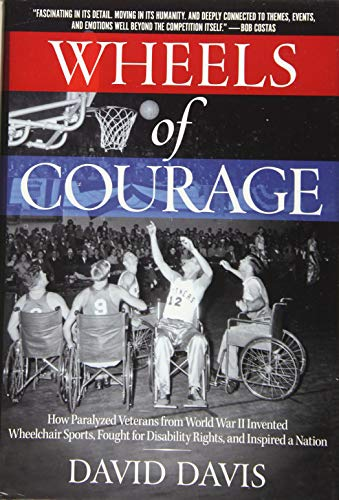 Wheels of Courage: How Paralyzed Veterans from World War II Invented Wheelchair Sports, Fought for Disability Rights, and Inspired a Nati