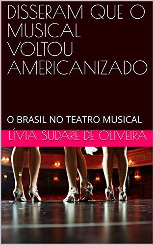 DISSERAM QUE O MUSICAL VOLTOU AMERICANIZADO: O BRASIL NO TEATRO MUSICAL
