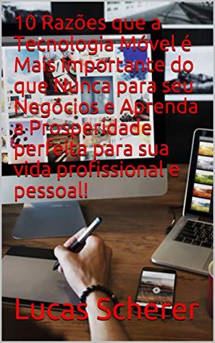 10 Razões que a Tecnologia Móvel é Mais Importante do que Nunca para seu Negócios e Aprenda a Prosperidade perfeita para sua vida profissional e pessoal! (Portuguese Edition)