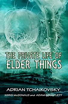 The Private Life of Elder Things by [Adrian Tchaikovsky, Adam Gauntlett, Keris McDonald]