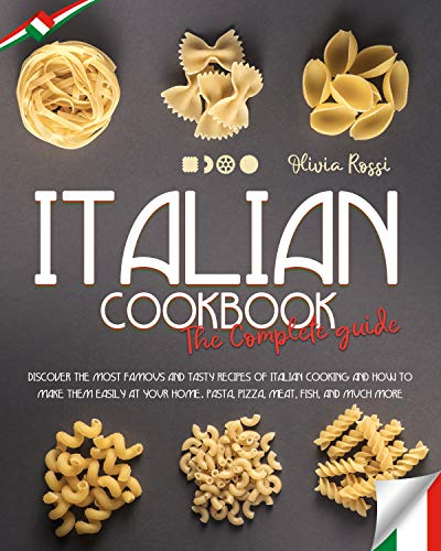 ITALIAN COOKBOOK THE COMPLETE GUIDE: DISCOVER THE MOST FAMOUS AND TASTY RECIPES OF ITALIAN COOKING AND HOW TO MAKE THEM EASILY AT YOUR HOME. PASTA, PIZZA, MEAT, FISH, AND MUCH MORE