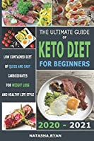 The Ultimate Guide of Keto Diet for Beginners 2020 - 2021: Low Contained Diet of Quick and Easy Carboidrates for Weight Loss and Healthy Life Style
