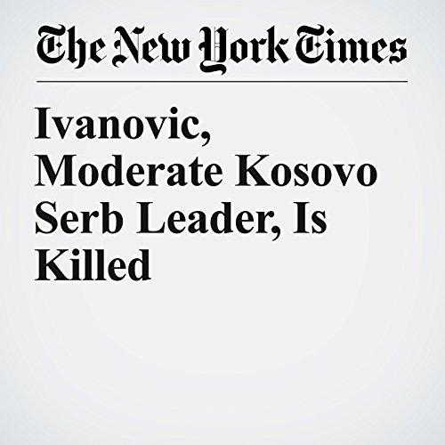 Ivanovic, Moderate Kosovo Serb Leader, Is Killed copertina