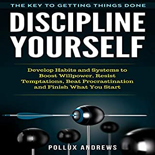 Discipline Yourself: The Key to Getting Things Done     Develop Habits and Systems to Boost Willpower, Resist Temptations, Beat Procrastination and Finish What You Start              By:                                                                                                                                 Pollux Andrews                               Narrated by:                                                                                                                                 Mike Norgaard                      Length: 1 hr and 34 mins     2 ratings     Overall 4.5