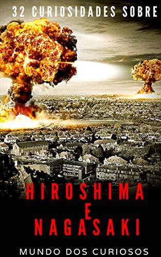 Hiroshima e Nagasaki: 32 Curiosidades Sobre o Maior Bombardeio Atômico da História