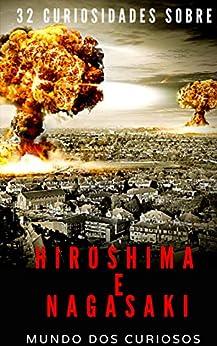Hiroshima e Nagasaki: 32 Curiosidades Sobre o Maior Bombardeio Atômico da História por [Editora Mundo dos Curiosos]