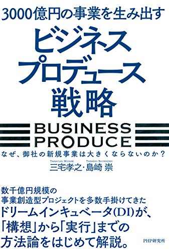 3000億円の事業を生み出す「ビジネスプロデュース」戦略 なぜ、御社の新規事業は大きくならないのか?