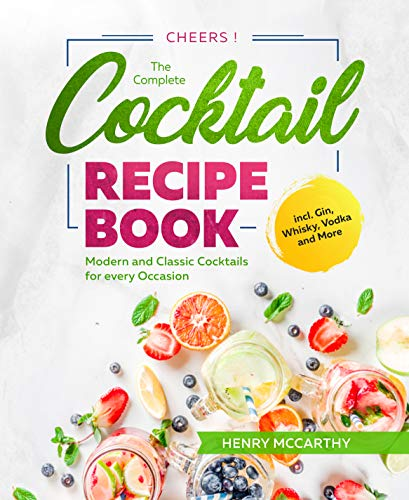 Cheers! The Complete Cocktail Recipe Book: Modern and Classic Cocktails for every Occasion incl. Gin, Whisky, Vodka and More (English Edition)