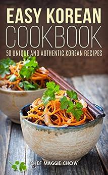 Easy Korean Cookbook: 50 Unique and Authentic Korean Recipes (Korean Cookbook, Korean Recipes, Korean Food, Korean Cooking, Easy Korean Cookbook, Easy Korean Recipes, Easy Korean Cooking Book 1) by [Chef Maggie Chow]