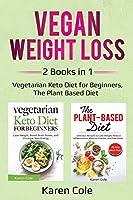 Vegan Weight Loss: 2 Books in 1: Vegetarian Keto Diet for Beginners, The Plant Based Diet