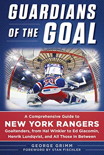 Guardians of the Goal: A Comprehensive Guide to New York Rangers Goaltenders, from Hal Winkler to Ed Giacomin, Henrik Lundqvist, and All Those in Between