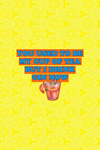 You Used To Be My Cup Of Tea But I Drink Gin Now: Notebook Journal Composition Blank Lined Diary Notepad 120 Pages Paperback Yellow Texture Gin