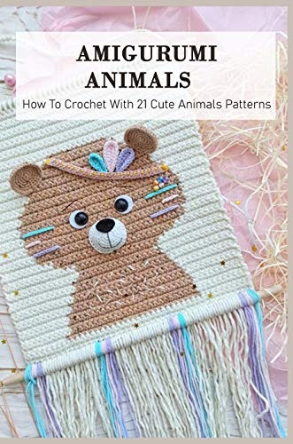 Amigurumi Animals: How To Crochet With 21 Cute Animals Patterns: How To Crochet Amigurumi Animals For Beginners (English Edition)