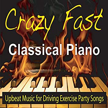 Crazy Fast Classical Piano (Upbeat Music for Driving, Exercise, Party Songs)