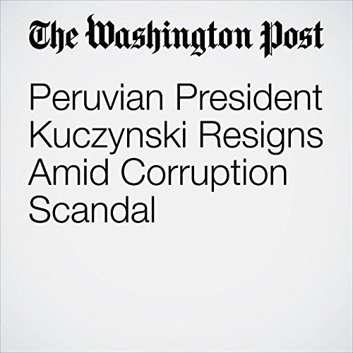 Peruvian President Kuczynski Resigns Amid Corruption Scandal copertina