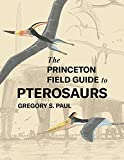 The Princeton Field Guide to Pterosaurs (Princeton Field Guides, 155)