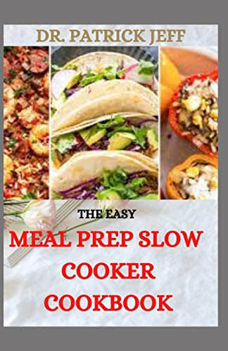 THE EASY MEAL PREP SLOW COOKER COOKBOOK: 70+ Fresh And Delicious Recipes to Prep Ahead and Enjoy All Week