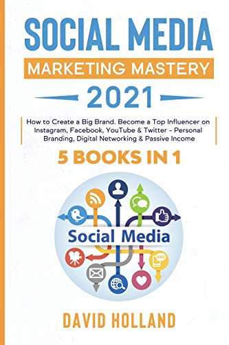 Social Media Marketing Mastery 2021: 5 BOOKS IN 1. How to Create a Big Brand. Become a Top Influencer on Instagram, Facebook, YouTube & Twitter - Personal Branding, Digital Networking & Passive Income